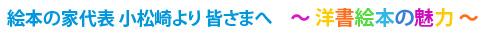 絵本の家代表 小松崎より皆さまへ 〜洋書絵本の魅力〜