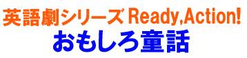 英語劇シリーズ Ready,Action! 〜おもしろ童話〜